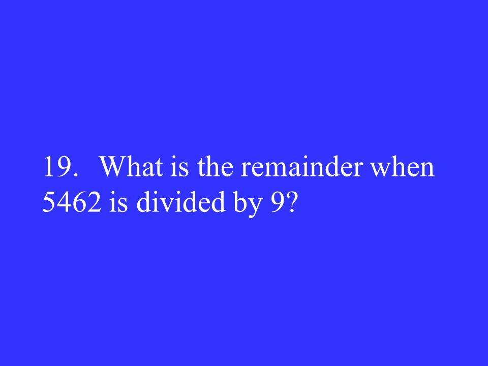 19. What is the remainder when 5462 is divided by 9