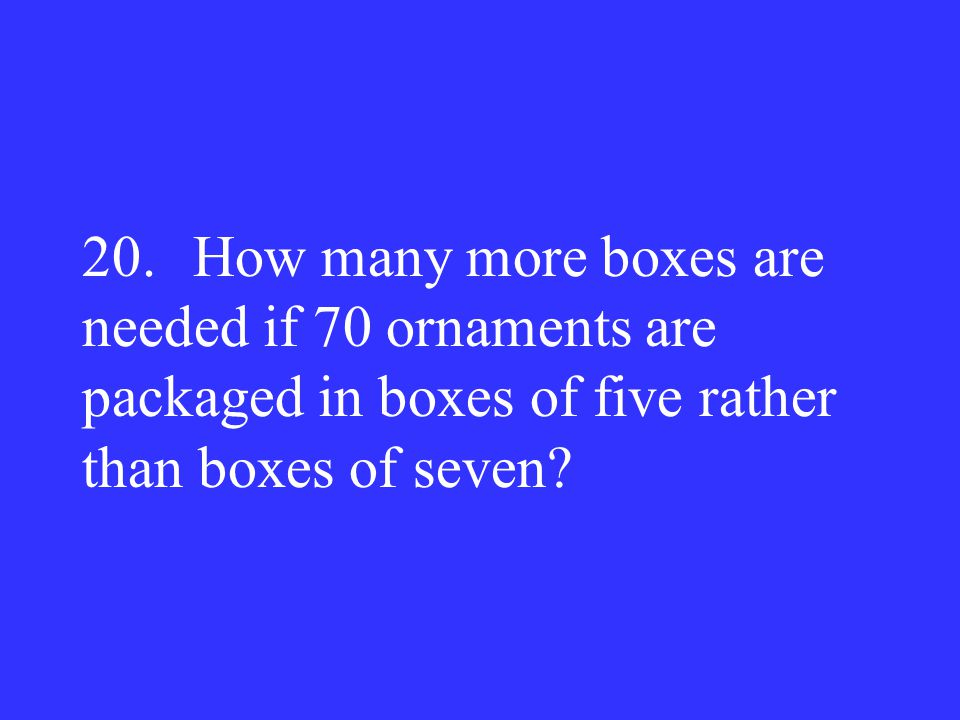20. How many more boxes are needed if 70 ornaments are packaged in boxes of five rather than boxes of seven