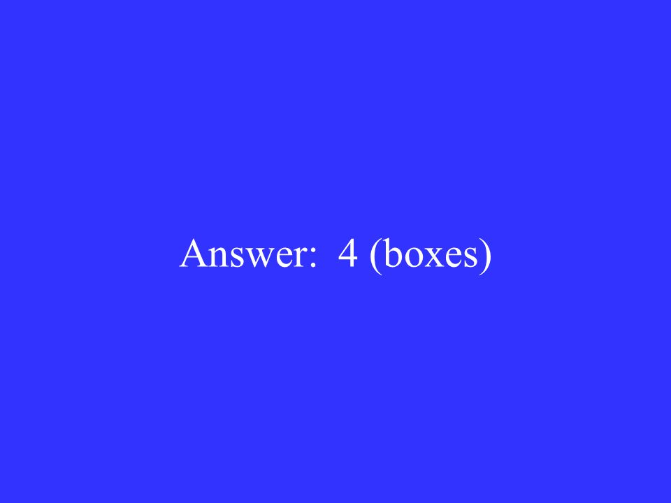 Answer: 4 (boxes)