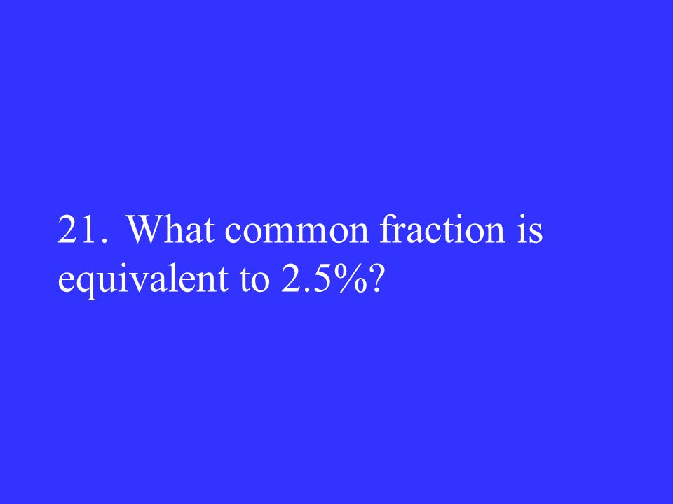 21. What common fraction is equivalent to 2.5%