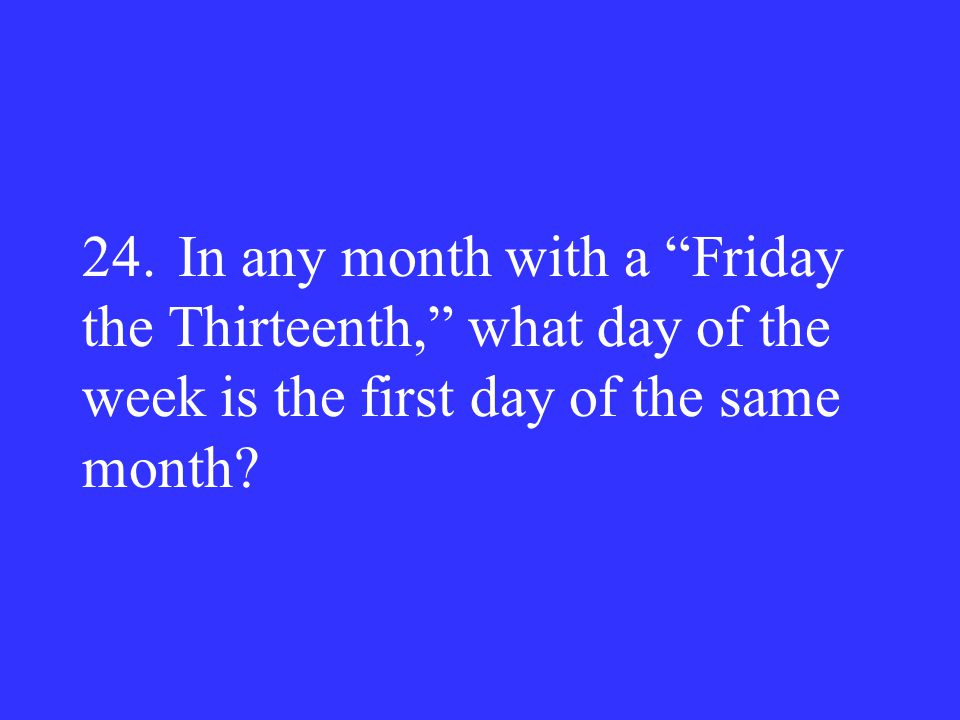 24. In any month with a Friday the Thirteenth, what day of the week is the first day of the same month