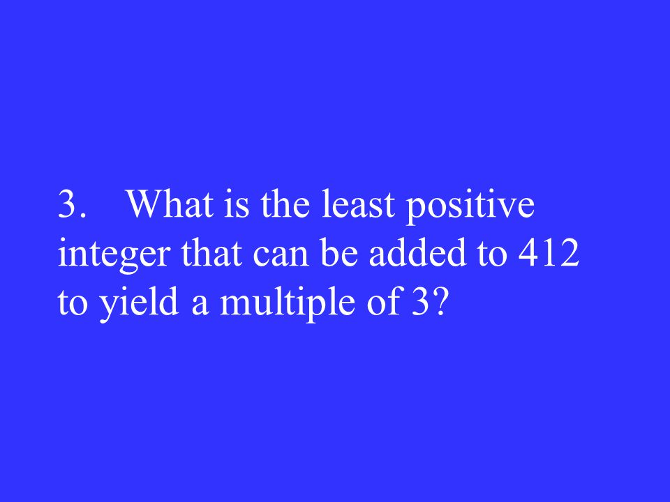 3. What is the least positive integer that can be added to 412 to yield a multiple of 3