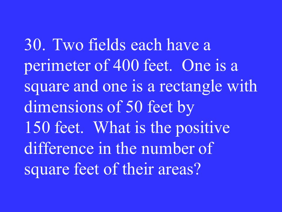 30. Two fields each have a perimeter of 400 feet