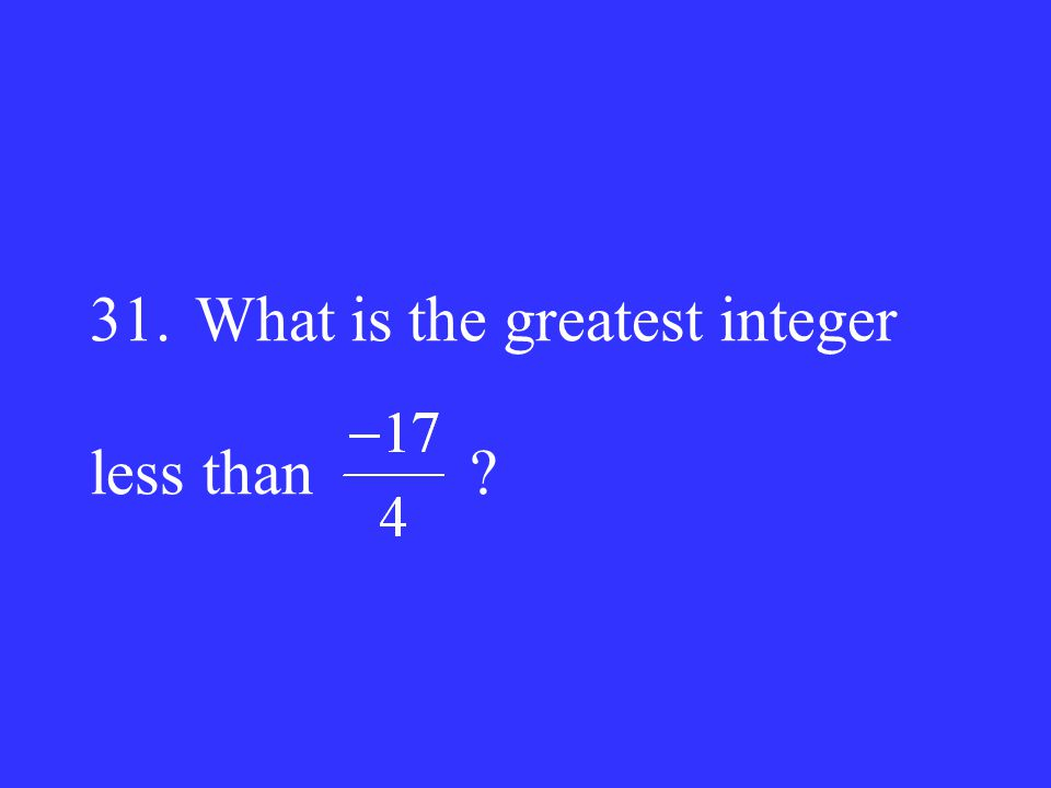 31. What is the greatest integer less than