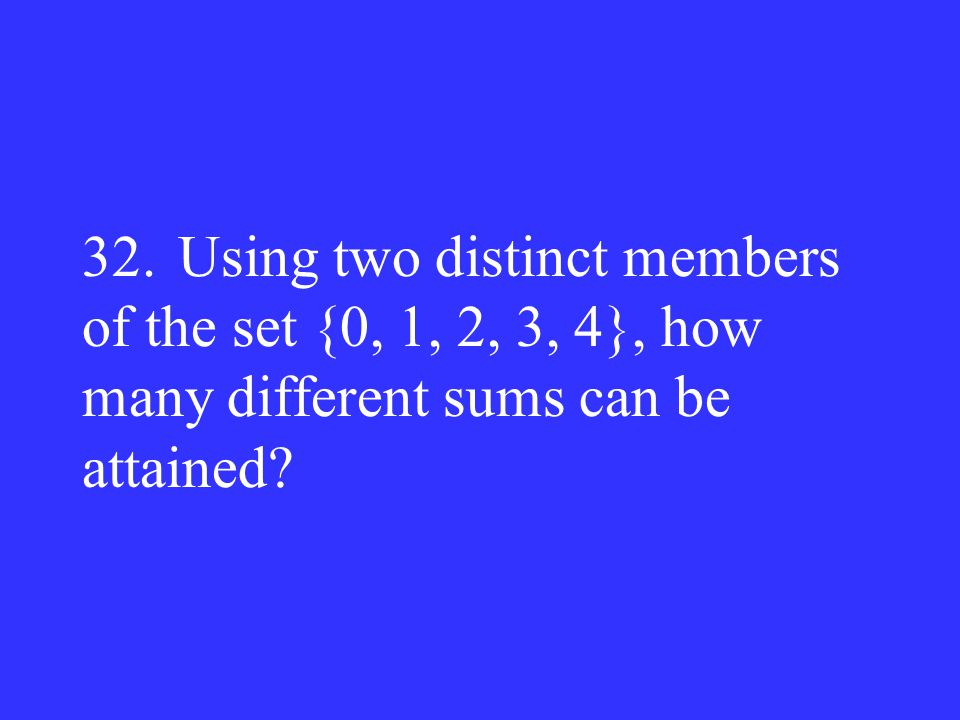 32. Using two distinct members of the set {0, 1, 2, 3, 4}, how many different sums can be attained