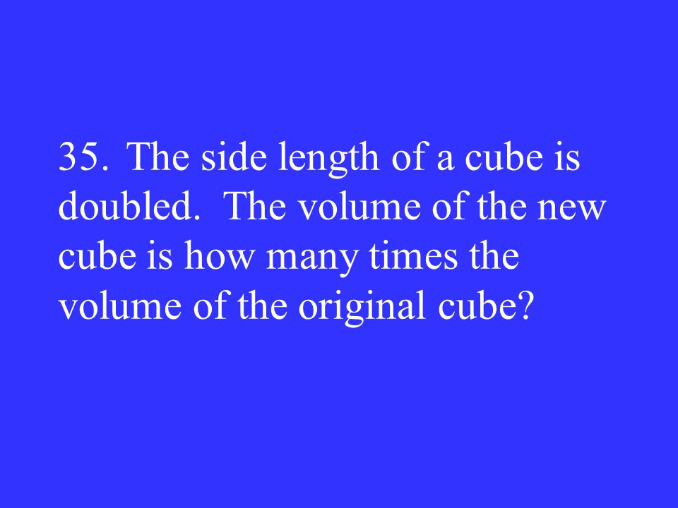 35. The side length of a cube is doubled
