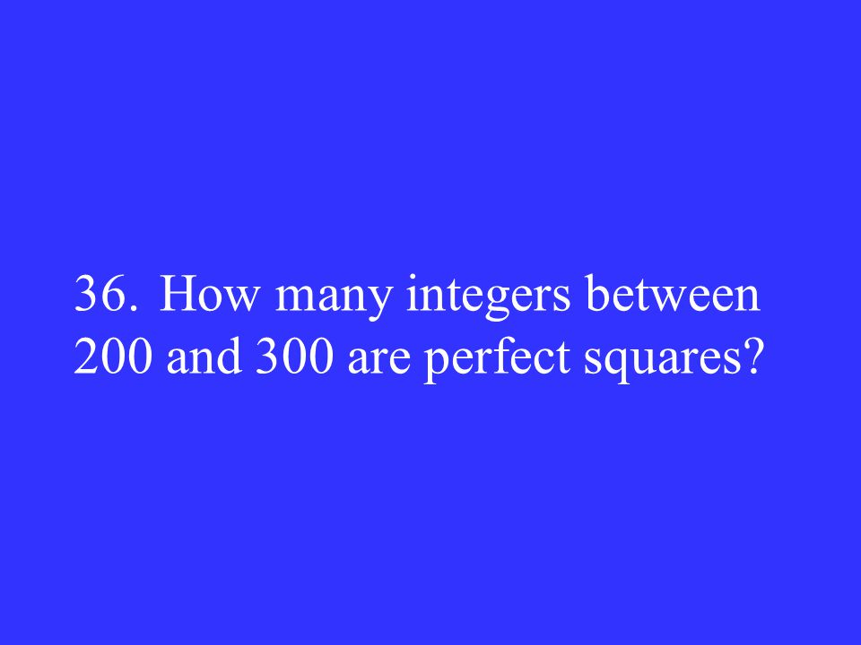 36. How many integers between 200 and 300 are perfect squares