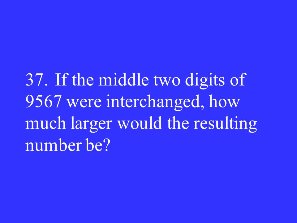 37. If the middle two digits of 9567 were interchanged, how much larger would the resulting number be