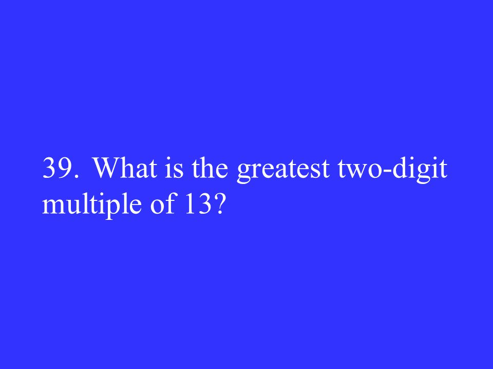 39. What is the greatest two-digit multiple of 13