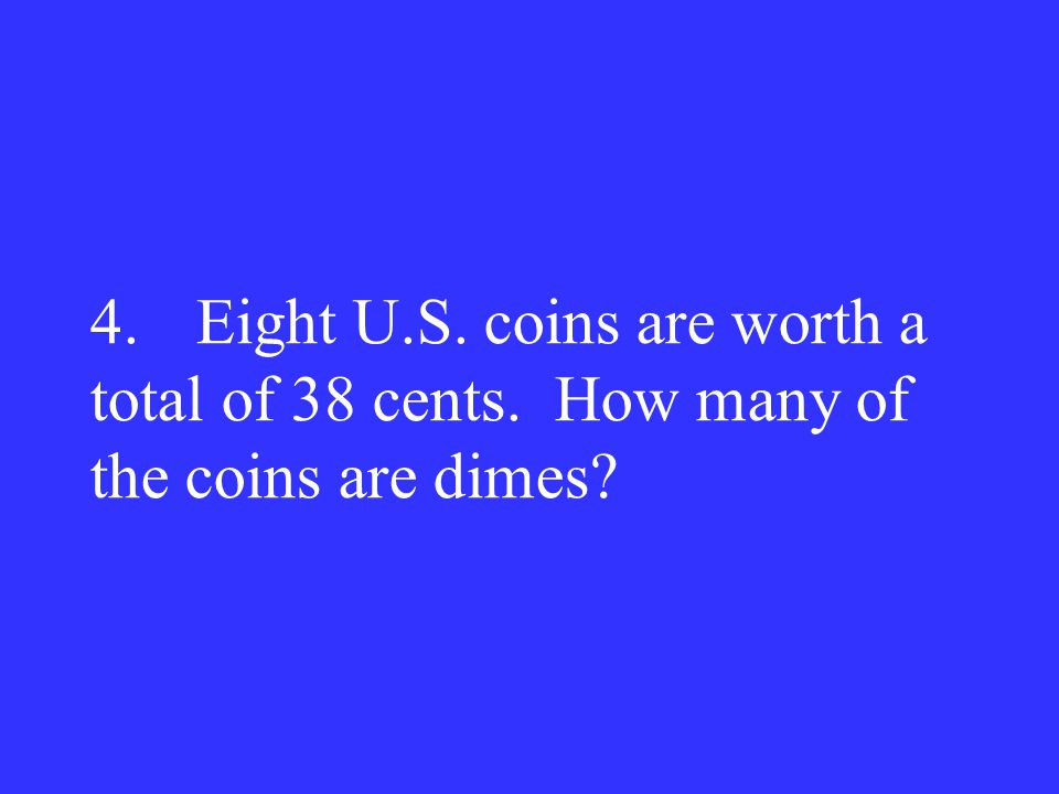 4. Eight U. S. coins are worth a total of 38 cents