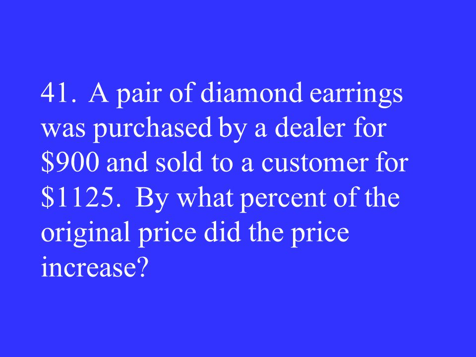 41. A pair of diamond earrings was purchased by a dealer for $900 and sold to a customer for $1125.