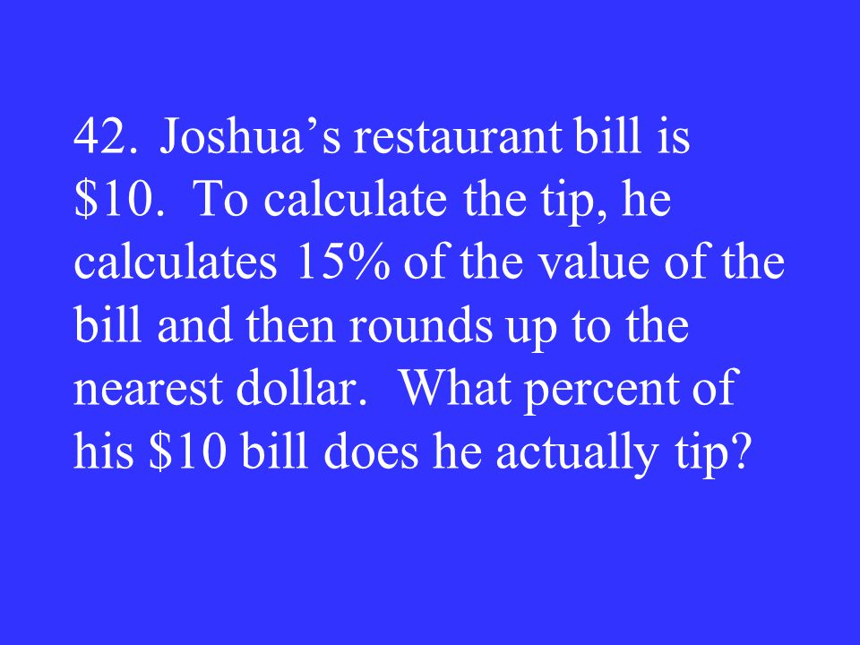 42. Joshua's restaurant bill is $10