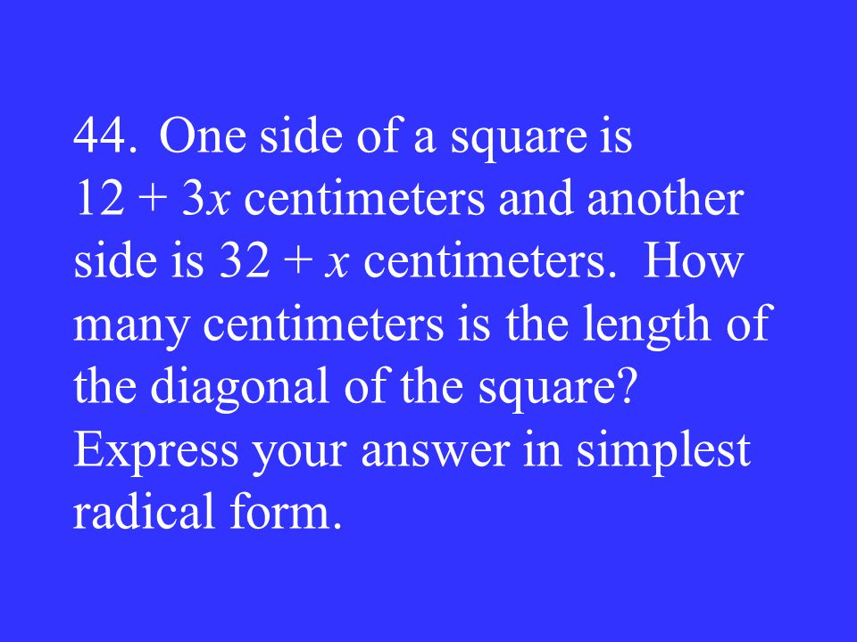 44. One side of a square is 12 + 3x centimeters and another side is 32 + x centimeters.