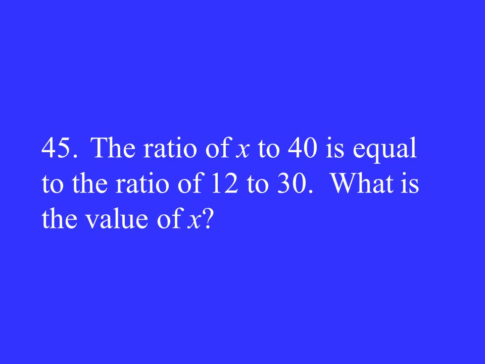 45. The ratio of x to 40 is equal to the ratio of 12 to 30