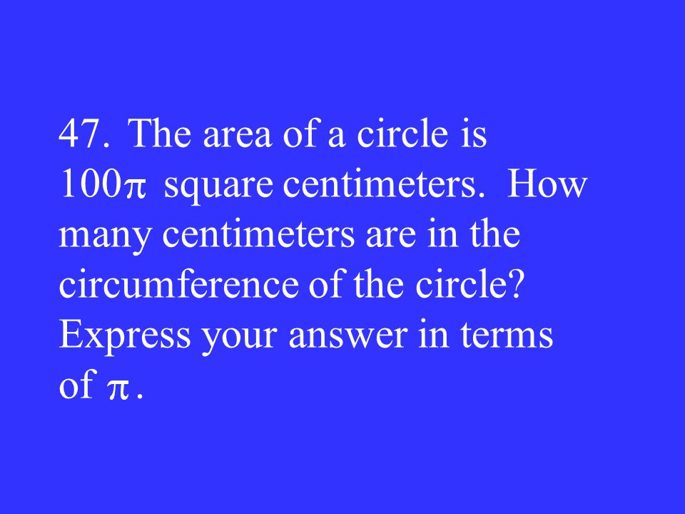 47. The area of a circle is 100 square centimeters