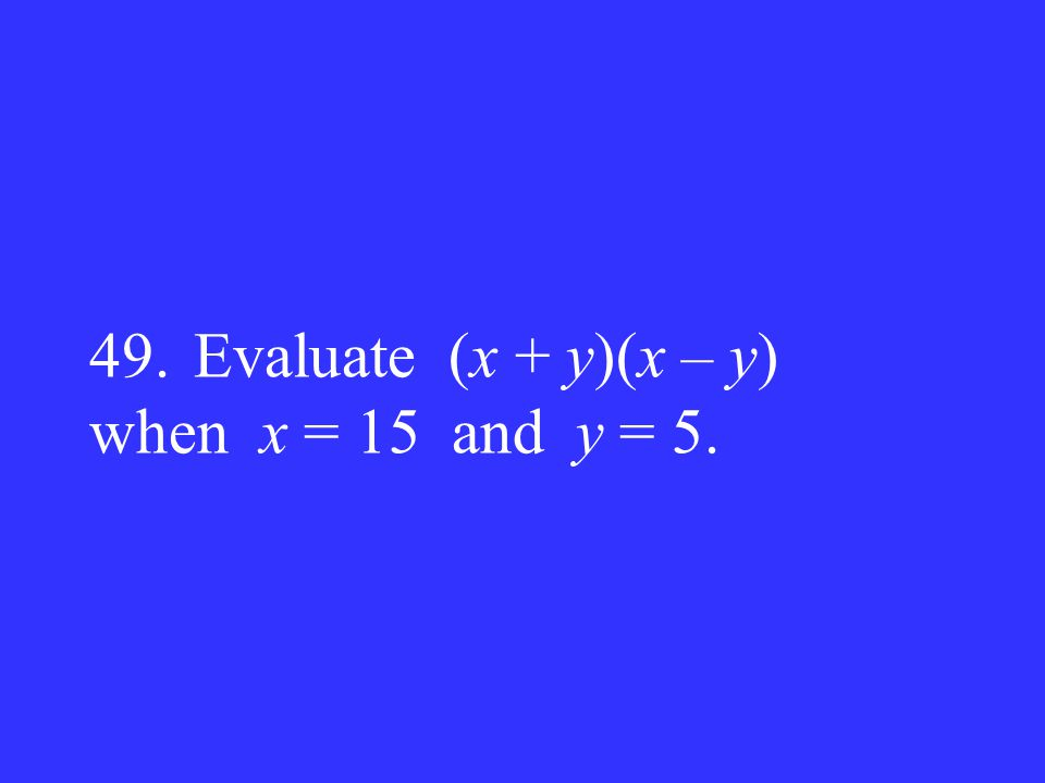 49. Evaluate (x + y)(x – y) when x = 15 and y = 5.