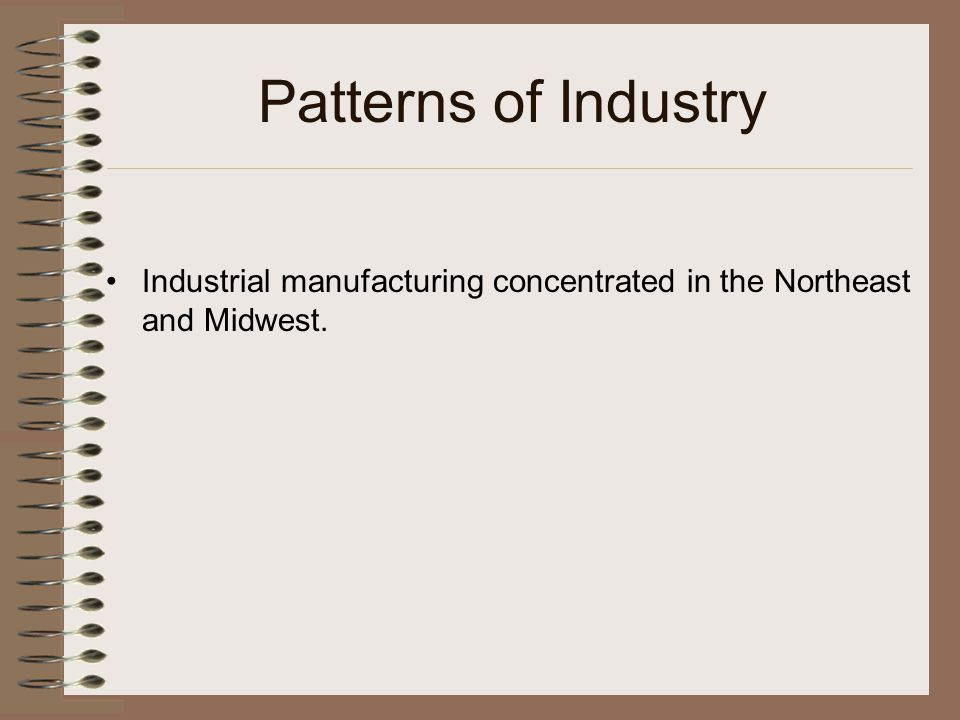 Patterns of Industry Industrial manufacturing concentrated in the Northeast and Midwest.