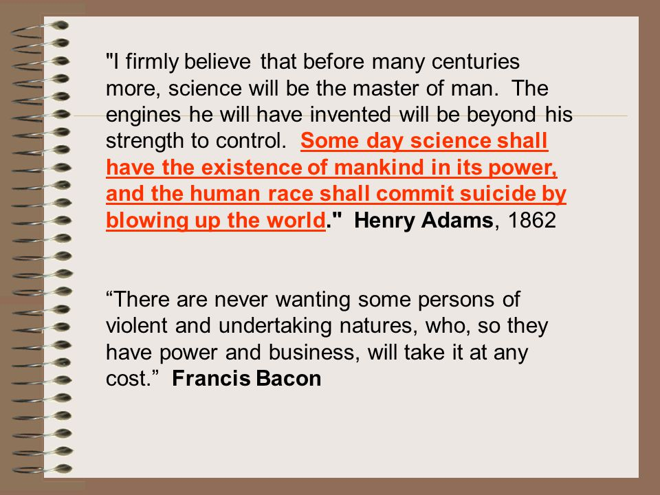 I firmly believe that before many centuries more, science will be the master of man. The engines he will have invented will be beyond his strength to control. Some day science shall have the existence of mankind in its power, and the human race shall commit suicide by blowing up the world. Henry Adams, 1862