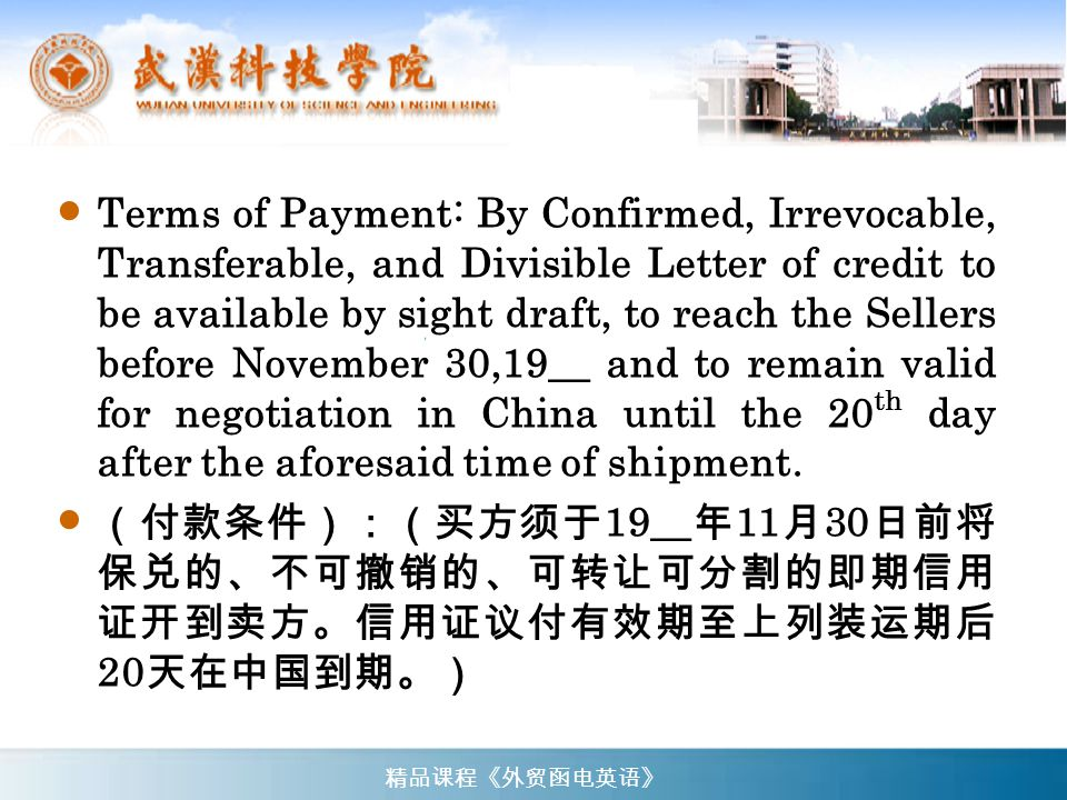 Terms of Payment: By Confirmed, Irrevocable, Transferable, and Divisible Letter of credit to be available by sight draft, to reach the Sellers before November 30,19__ and to remain valid for negotiation in China until the 20th day after the aforesaid time of shipment.