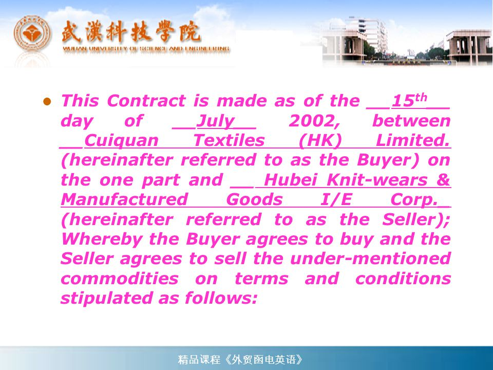 This Contract is made as of the __15th__ day of __July__ 2002, between __Cuiquan Textiles (HK) Limited. (hereinafter referred to as the Buyer) on the one part and __ Hubei Knit-wears & Manufactured Goods I/E Corp._ (hereinafter referred to as the Seller); Whereby the Buyer agrees to buy and the Seller agrees to sell the under-mentioned commodities on terms and conditions stipulated as follows:
