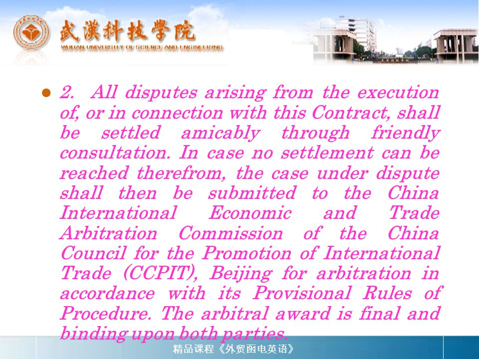 2. All disputes arising from the execution of, or in connection with this Contract, shall be settled amicably through friendly consultation. In case no settlement can be reached therefrom, the case under dispute shall then be submitted to the China International Economic and Trade Arbitration Commission of the China Council for the Promotion of International Trade (CCPIT), Beijing for arbitration in accordance with its Provisional Rules of Procedure. The arbitral award is final and binding upon both parties.