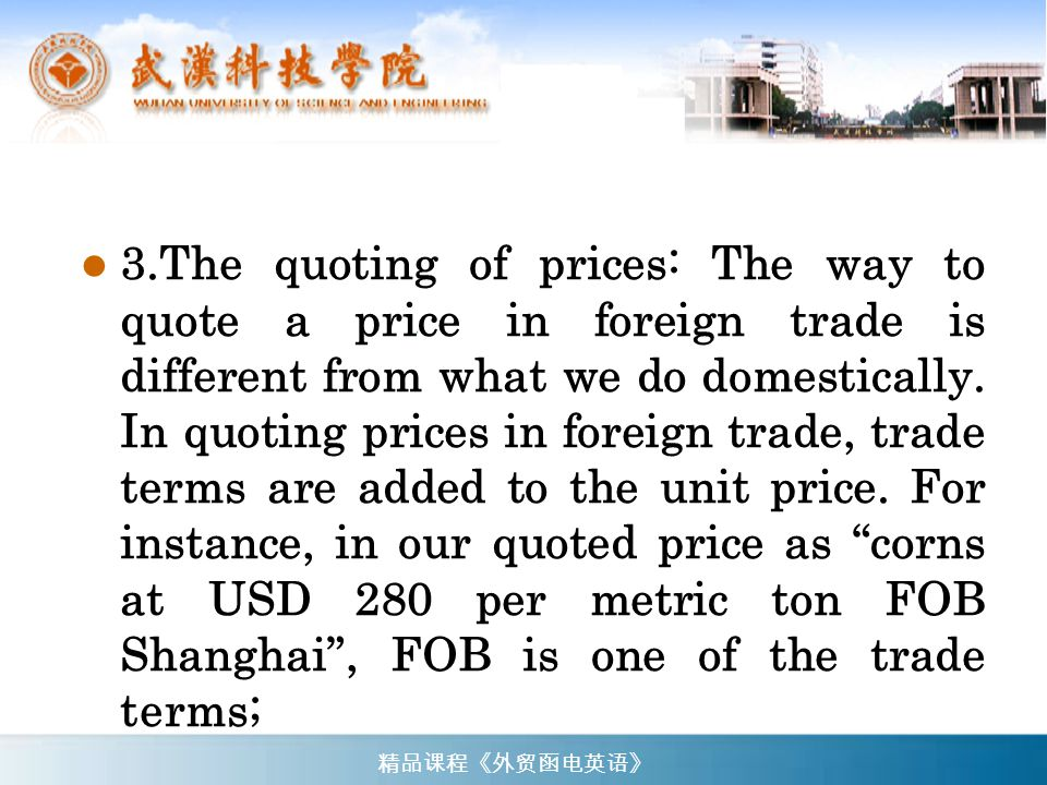 3.The quoting of prices: The way to quote a price in foreign trade is different from what we do domestically. In quoting prices in foreign trade, trade terms are added to the unit price. For instance, in our quoted price as corns at USD 280 per metric ton FOB Shanghai , FOB is one of the trade terms;