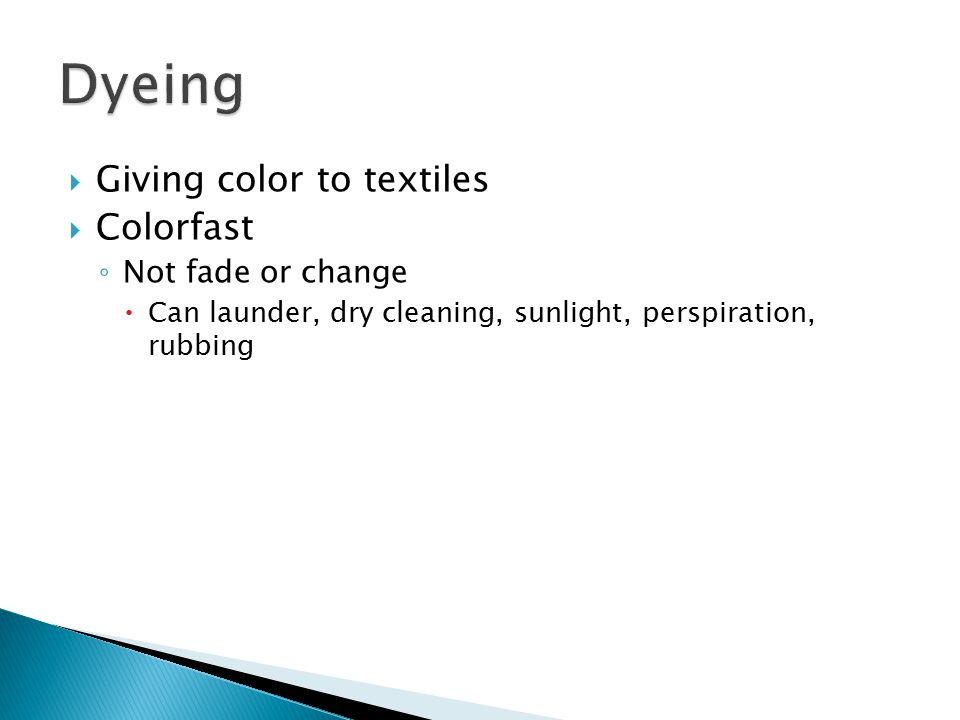 Dyeing Giving color to textiles Colorfast Not fade or change