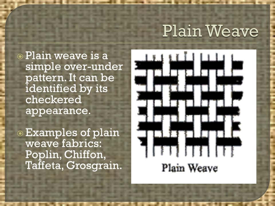 Plain Weave Plain weave is a simple over-under pattern. It can be identified by its checkered appearance.