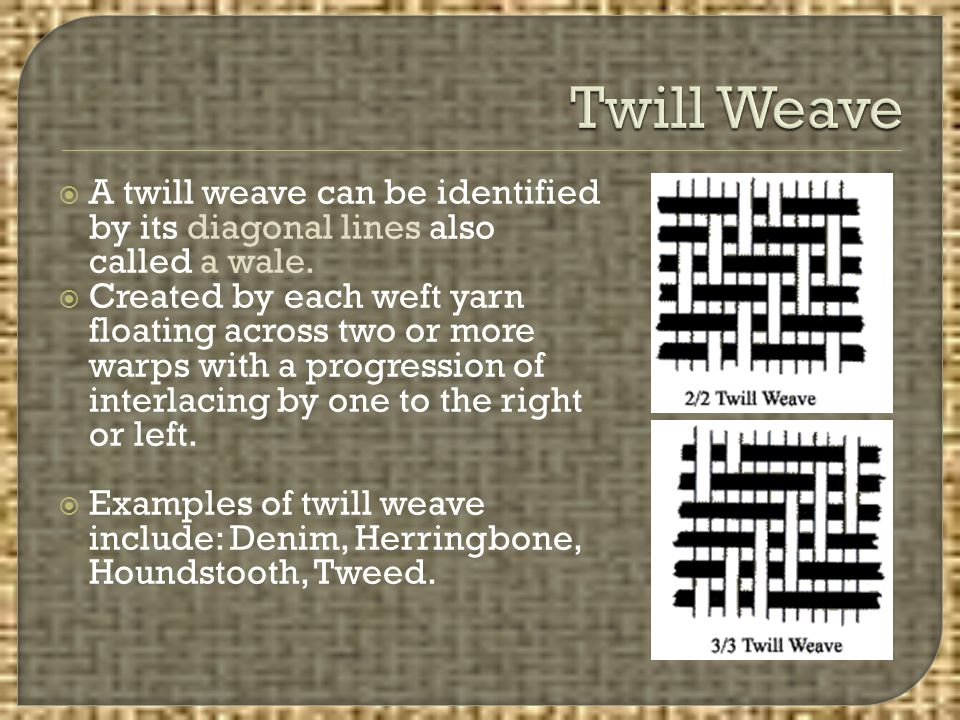 Twill Weave A twill weave can be identified by its diagonal lines also called a wale.
