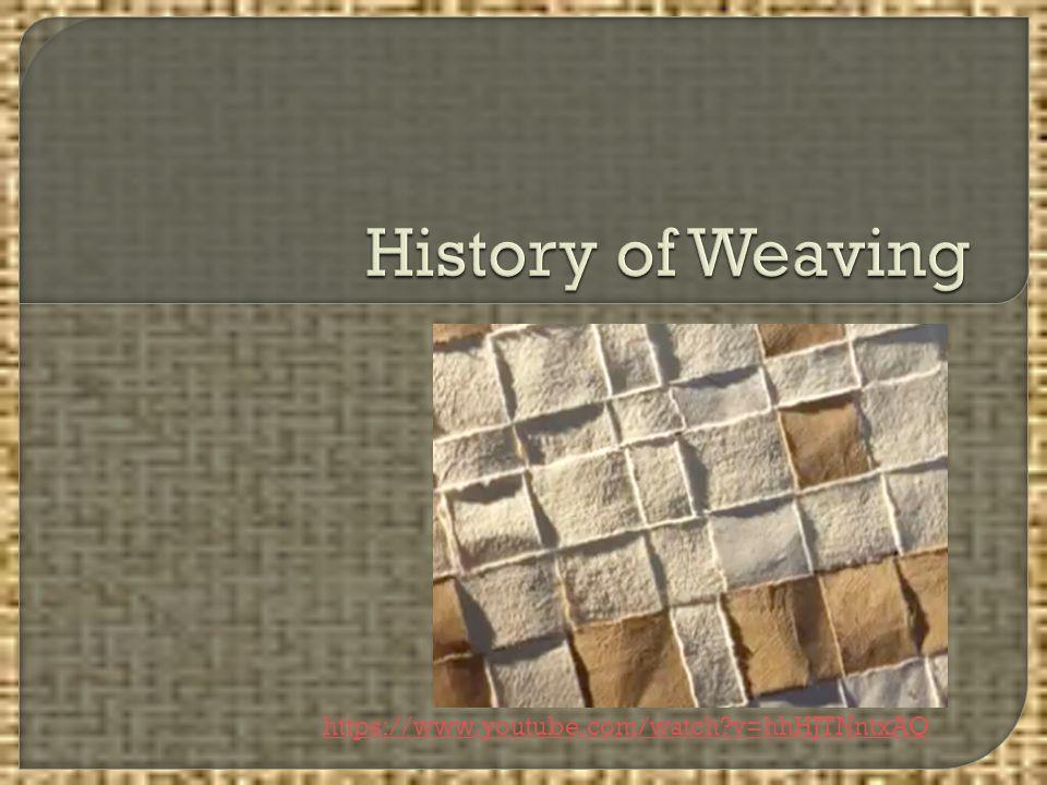 History of Weaving https://www.youtube.com/watch v=hhHJTNntxAQ
