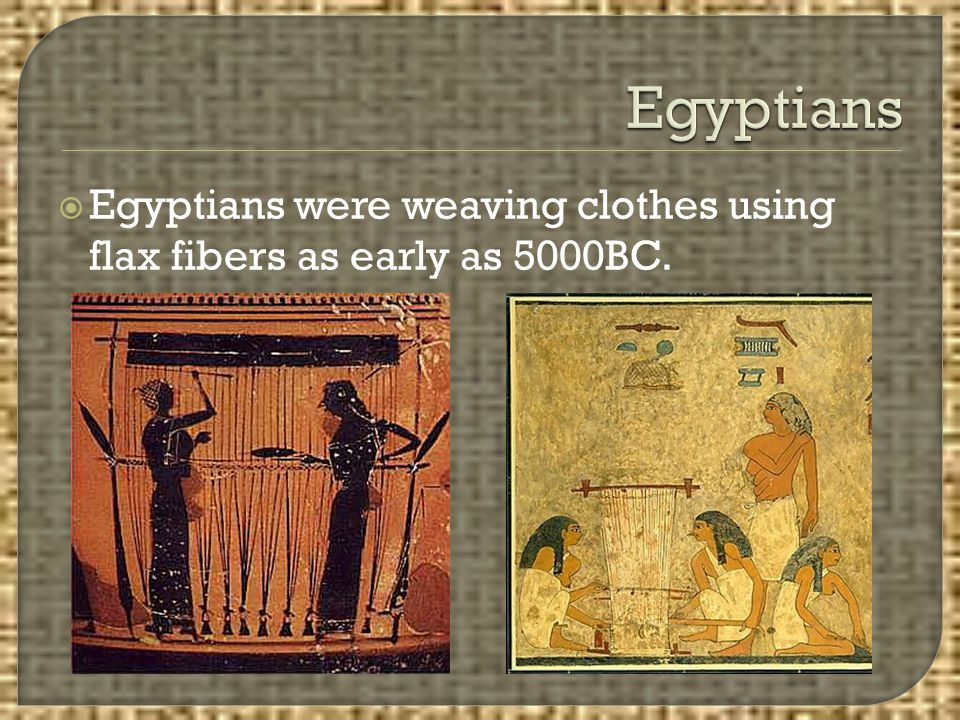 Egyptians Egyptians were weaving clothes using flax fibers as early as 5000BC.