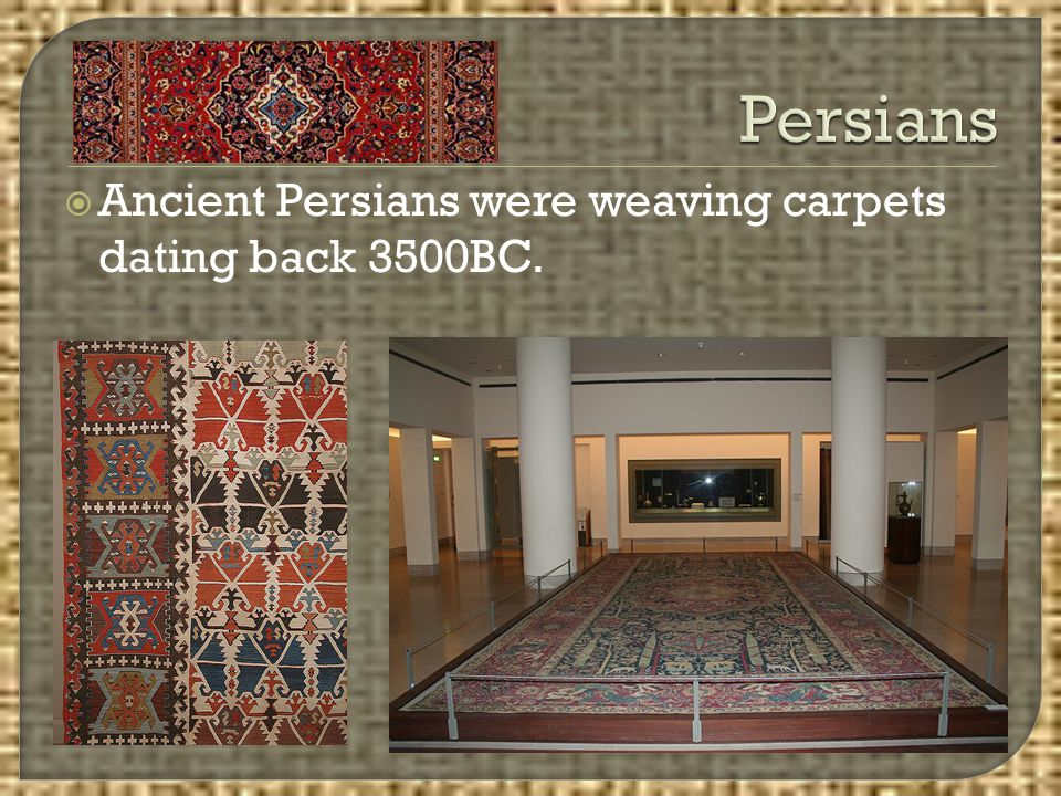 Persians Ancient Persians were weaving carpets dating back 3500BC.