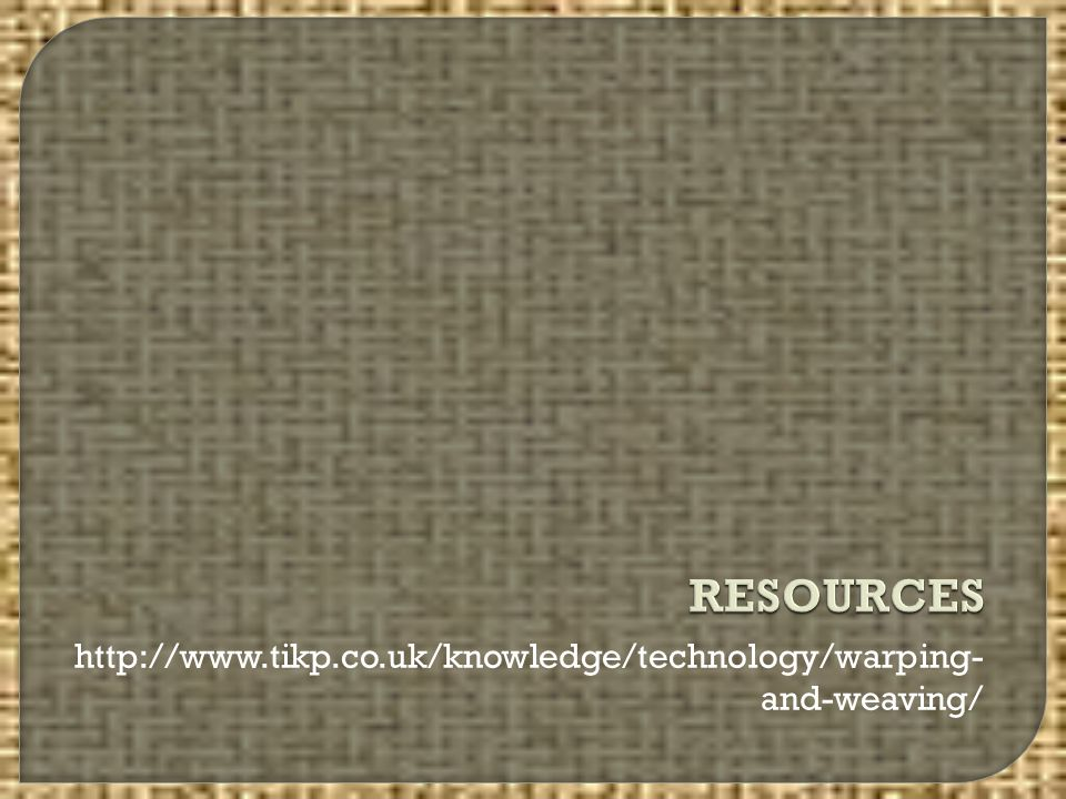 RESOURCES http://www.tikp.co.uk/knowledge/technology/warping-and-weaving/