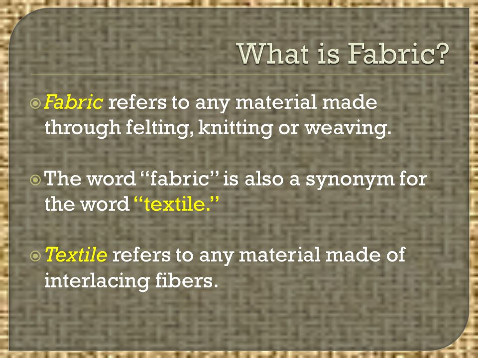 What is Fabric Fabric refers to any material made through felting, knitting or weaving. The word fabric is also a synonym for the word textile.