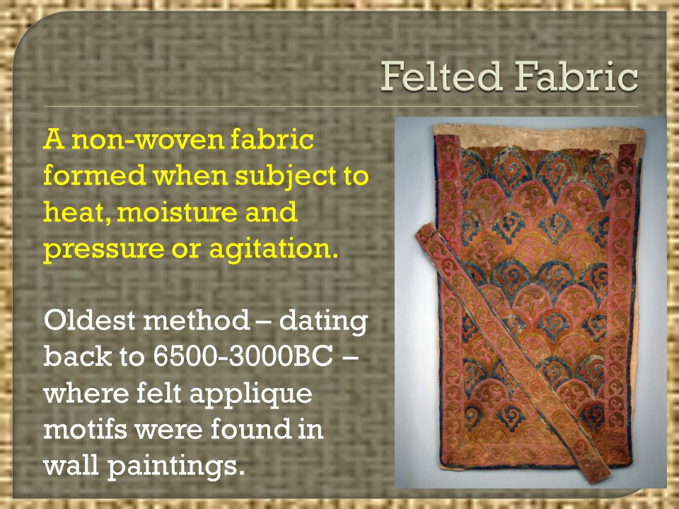 Felted Fabric A non-woven fabric formed when subject to heat, moisture and pressure or agitation.