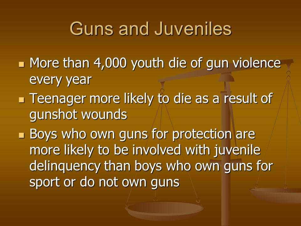 Guns and Juveniles More than 4,000 youth die of gun violence every year. Teenager more likely to die as a result of gunshot wounds.