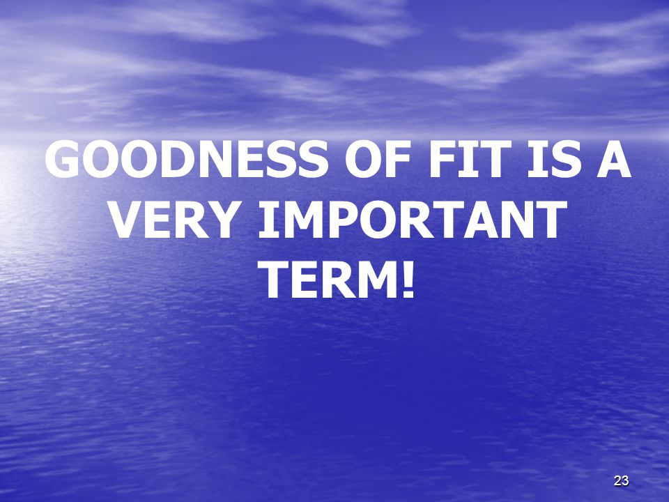 GOODNESS OF FIT IS A VERY IMPORTANT TERM!