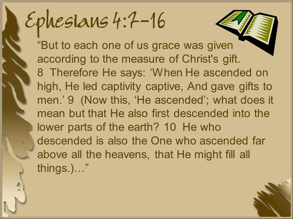 Ephesians 4:7-16 But to each one of us grace was given according to the measure of Christ s gift.