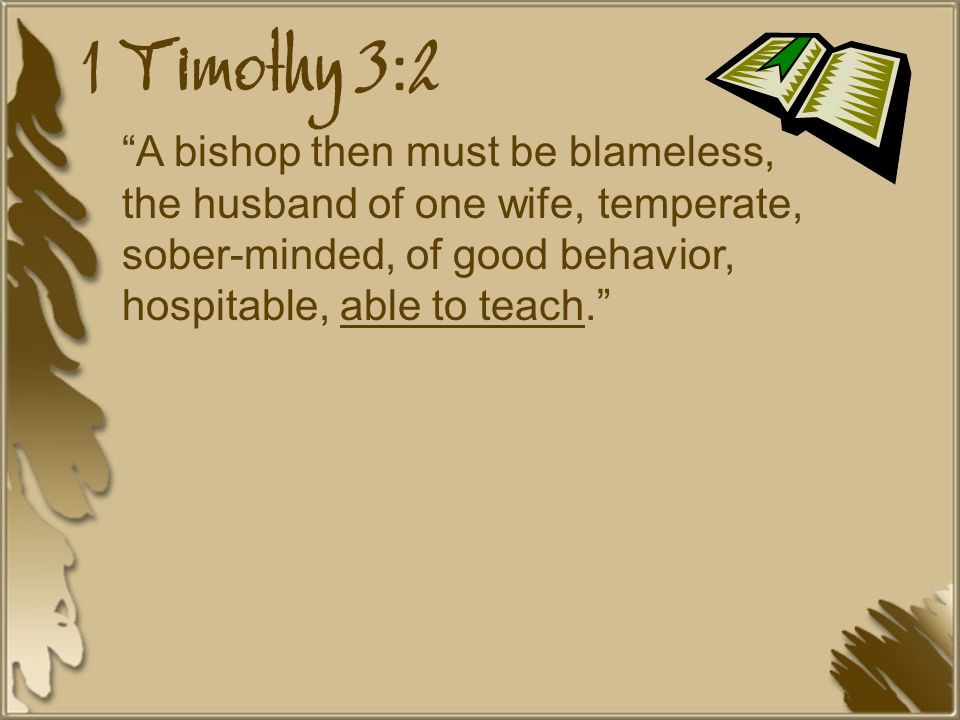 1 Timothy 3:2 A bishop then must be blameless, the husband of one wife, temperate, sober-minded, of good behavior, hospitable, able to teach.