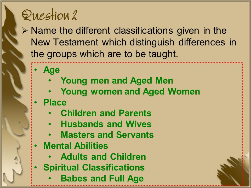 Question 2 Name the different classifications given in the New Testament which distinguish differences in the groups which are to be taught.