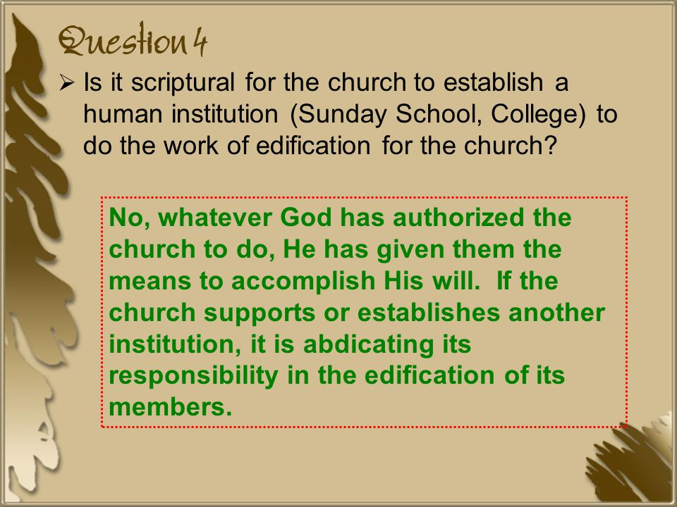 Question 4 Is it scriptural for the church to establish a human institution (Sunday School, College) to do the work of edification for the church
