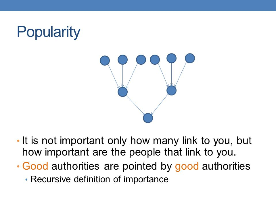 Popularity It is not important only how many link to you, but how important are the people that link to you.
