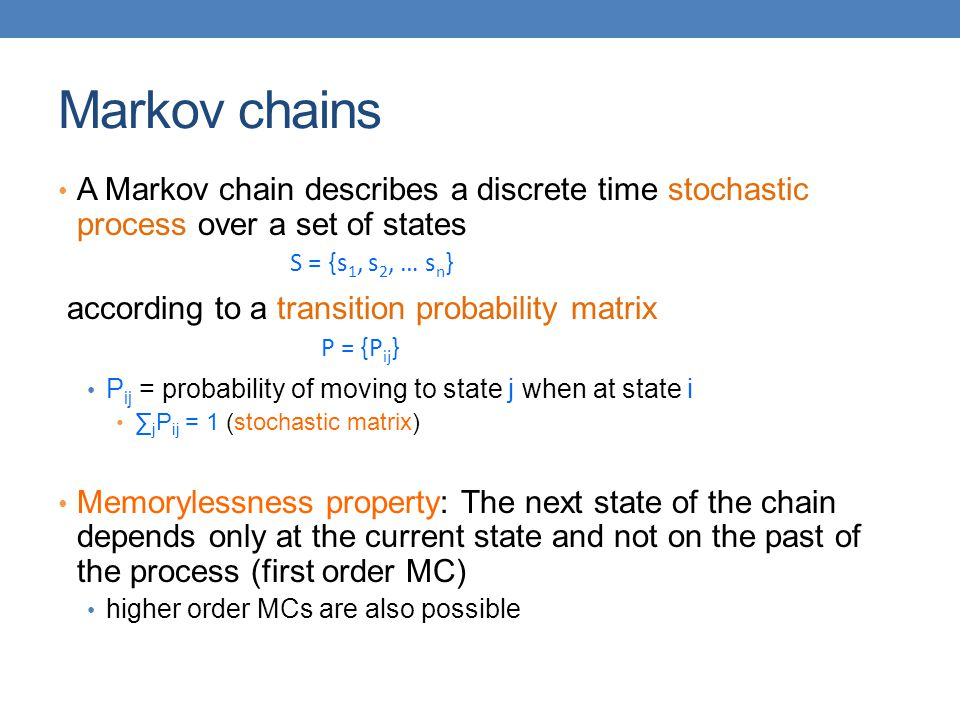 Markov chains A Markov chain describes a discrete time stochastic process over a set of states. according to a transition probability matrix.