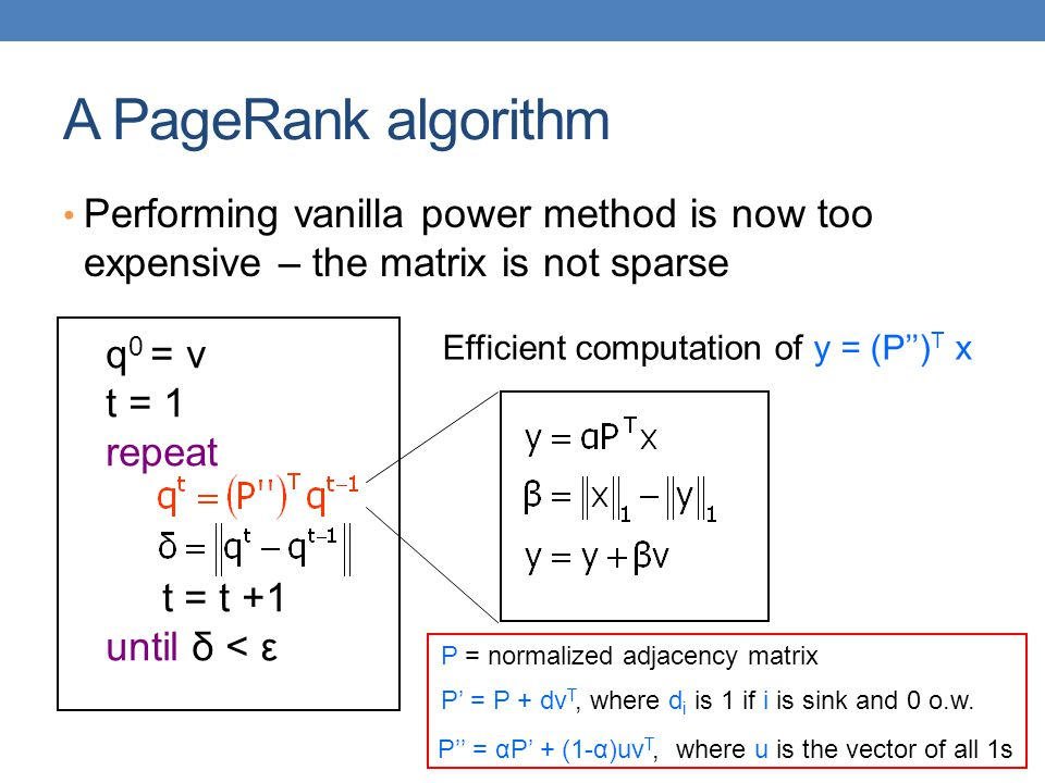 A PageRank algorithm Performing vanilla power method is now too expensive – the matrix is not sparse.