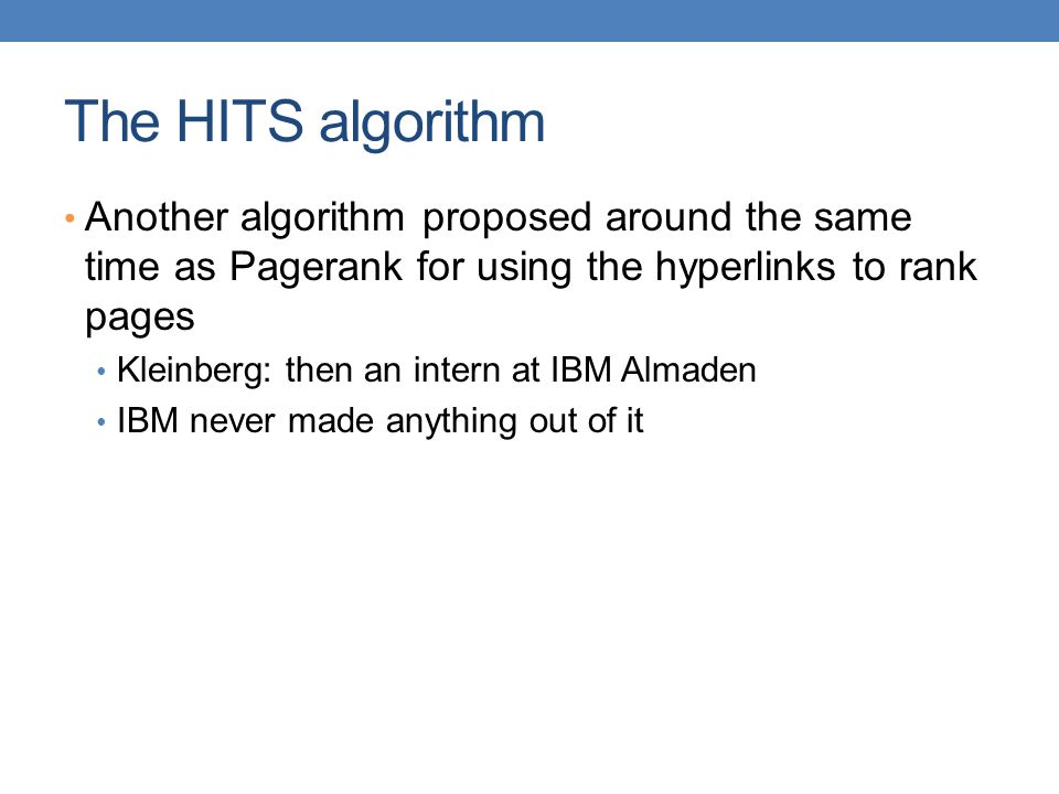 The HITS algorithm Another algorithm proposed around the same time as Pagerank for using the hyperlinks to rank pages.