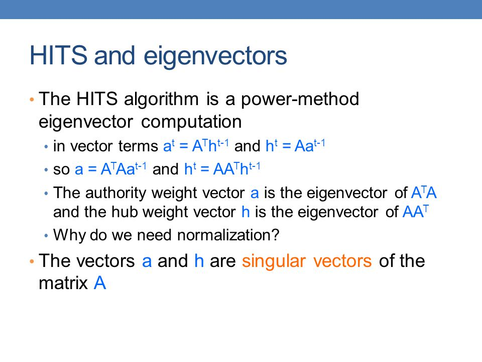 HITS and eigenvectors The HITS algorithm is a power-method eigenvector computation. in vector terms at = ATht-1 and ht = Aat-1.