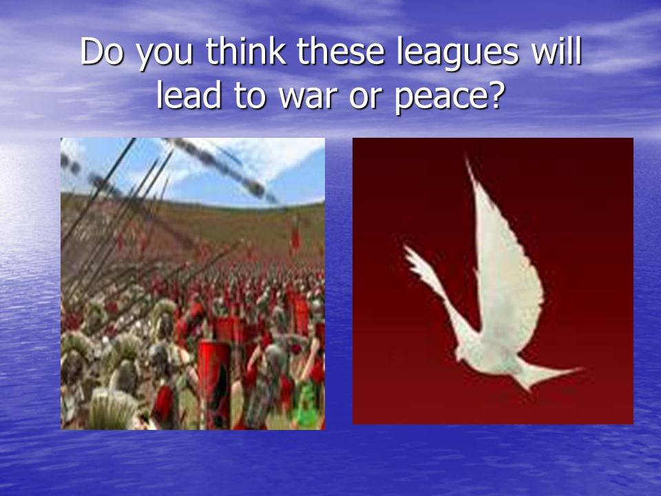 Do you think these leagues will lead to war or peace