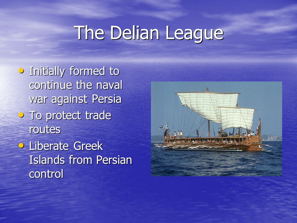 The Delian League Initially formed to continue the naval war against Persia. To protect trade routes.