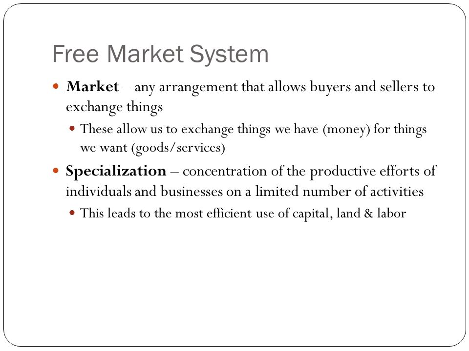 Free Market System Market – any arrangement that allows buyers and sellers to exchange things.