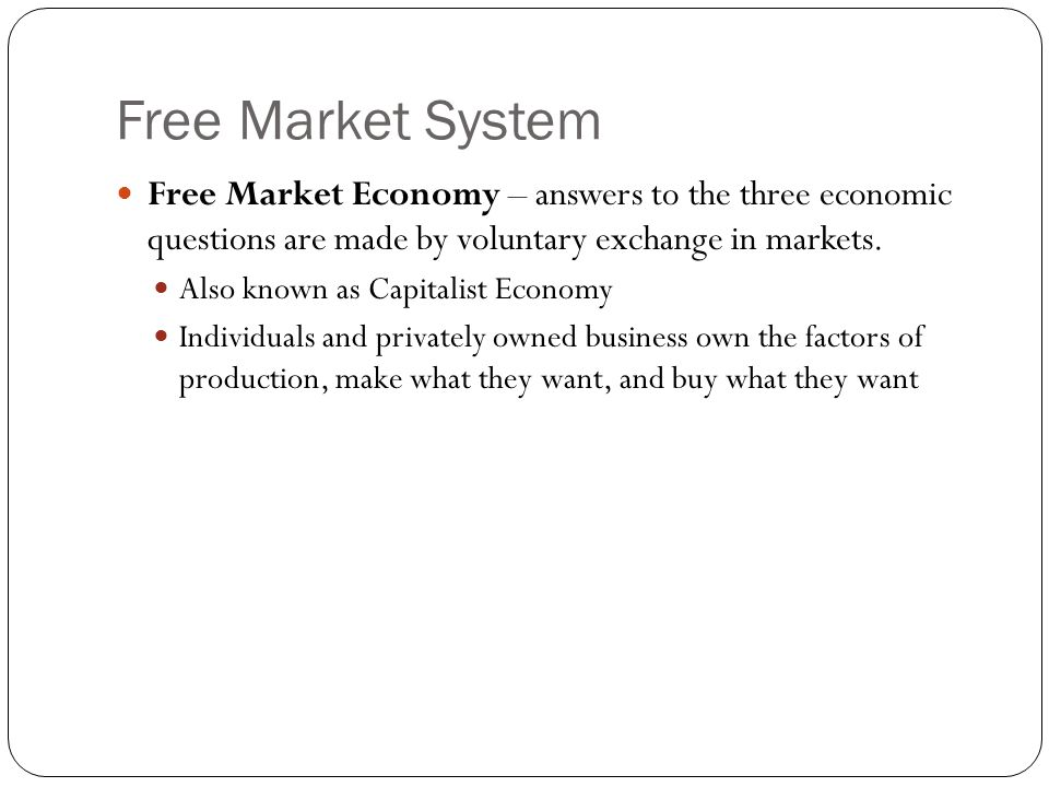 Free Market System Free Market Economy – answers to the three economic questions are made by voluntary exchange in markets.